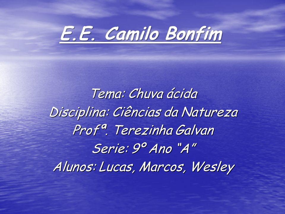 E.E. Camilo Bonfim Tema: Chuva ácida Disciplina: Ciências da Natureza Profª. Terezinha Galvan Serie: 9º Ano A Alunos: Lucas, Marcos, Wesley