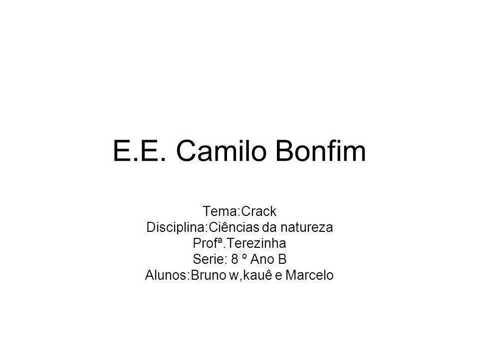 E.E. Camilo Bonfim Tema:Crack Disciplina:Ciências da natureza Profª.Terezinha Serie: 8 º Ano B Alunos:Bruno w,kauê e Marcelo