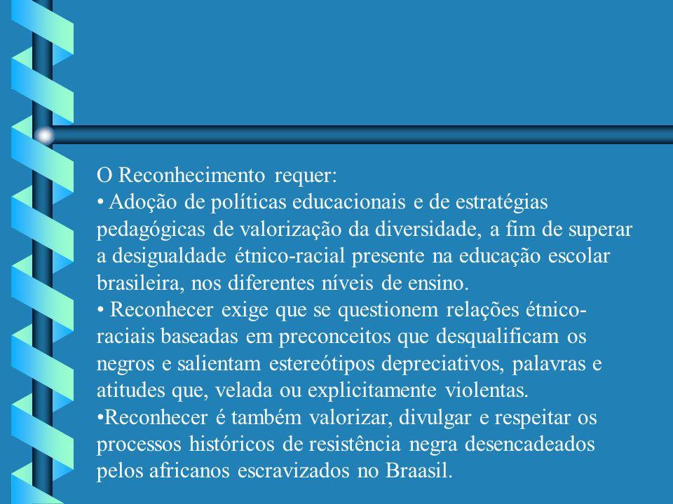O Reconhecimento requer: Adoção de políticas educacionais e de estratégias pedagógicas de valorização da diversidade, a fim de superar a desigualdade étnico-racial presente na educação escolar brasileira, nos diferentes níveis de ensino.