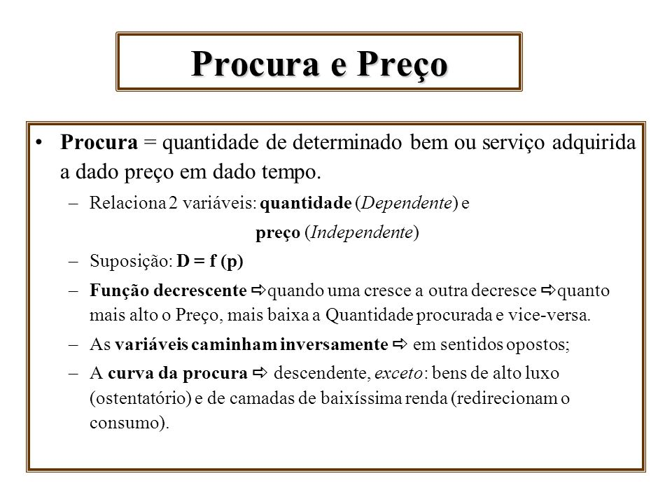 Procura e Preço Procura = quantidade de determinado bem ou serviço adquirida a dado preço em dado tempo. –Relaciona 2 variáveis: quantidade (Dependent