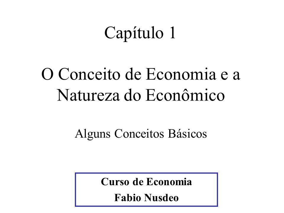 Curso de Economia Fabio Nusdeo Capítulo 1 O Conceito de Economia e a Natureza do Econômico Alguns Conceitos Básicos