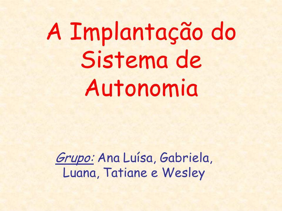 A Implantação do Sistema de Autonomia Grupo: Ana Luísa, Gabriela, Luana, Tatiane e Wesley