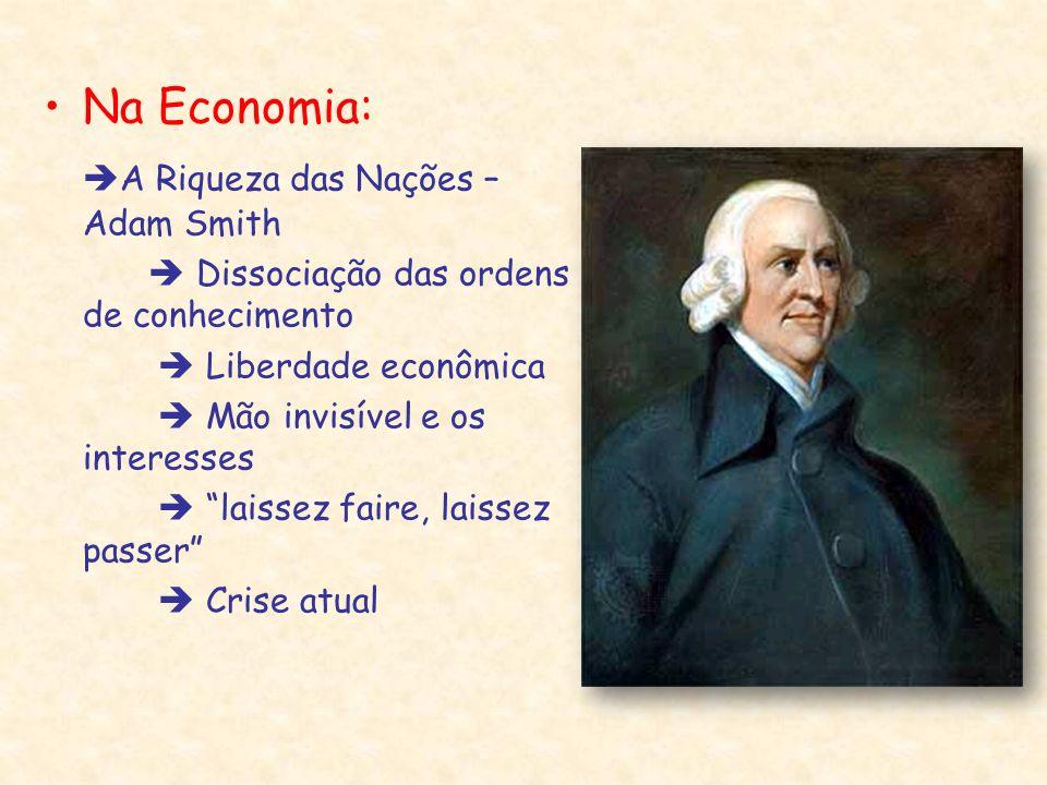 Na Economia: A Riqueza das Nações – Adam Smith Dissociação das ordens de conhecimento Liberdade econômica Mão invisível e os interesses laissez faire,