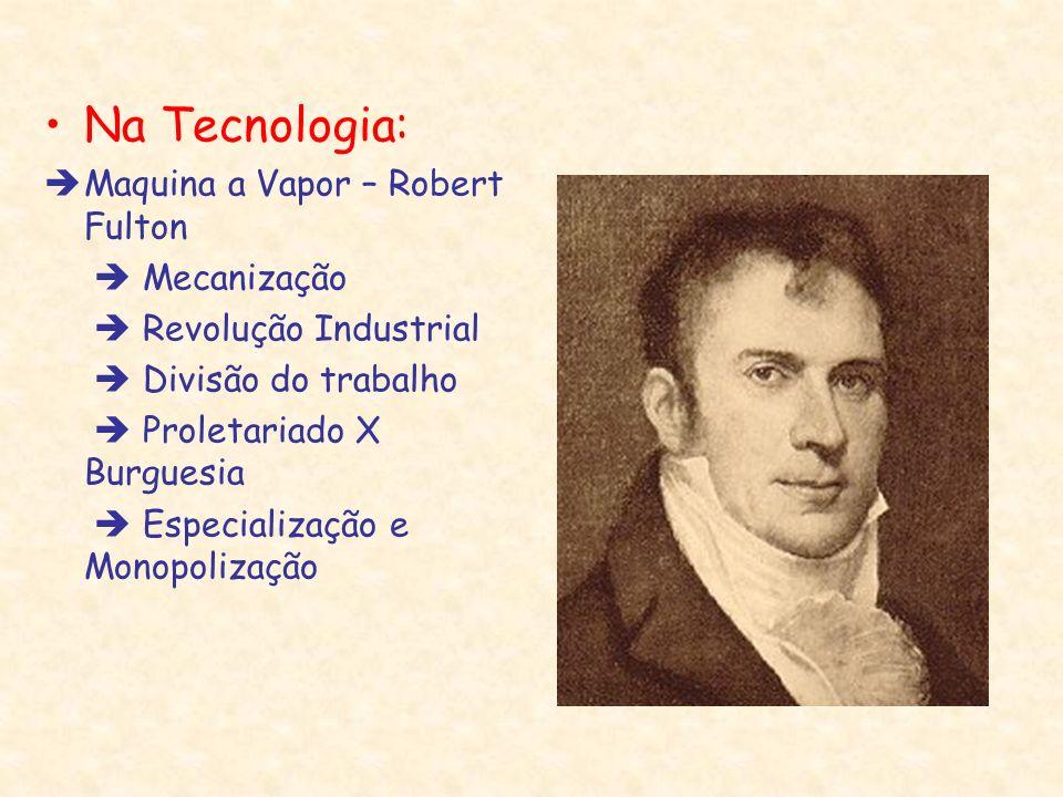 Na Tecnologia: Maquina a Vapor – Robert Fulton Mecanização Revolução Industrial Divisão do trabalho Proletariado X Burguesia Especialização e Monopoli