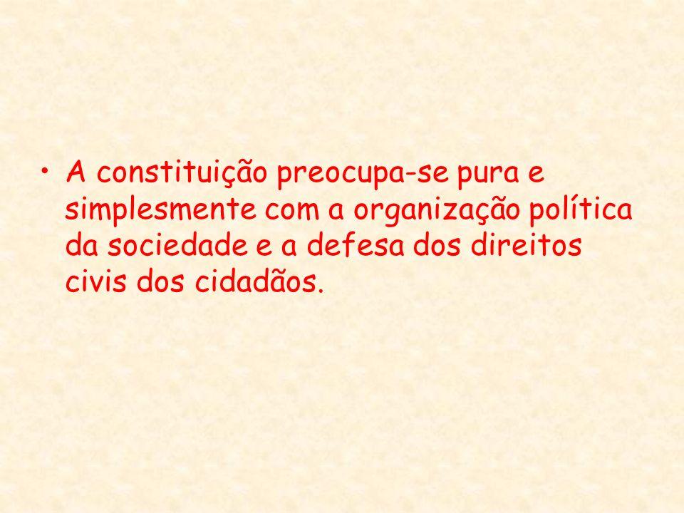 A constituição preocupa-se pura e simplesmente com a organização política da sociedade e a defesa dos direitos civis dos cidadãos.