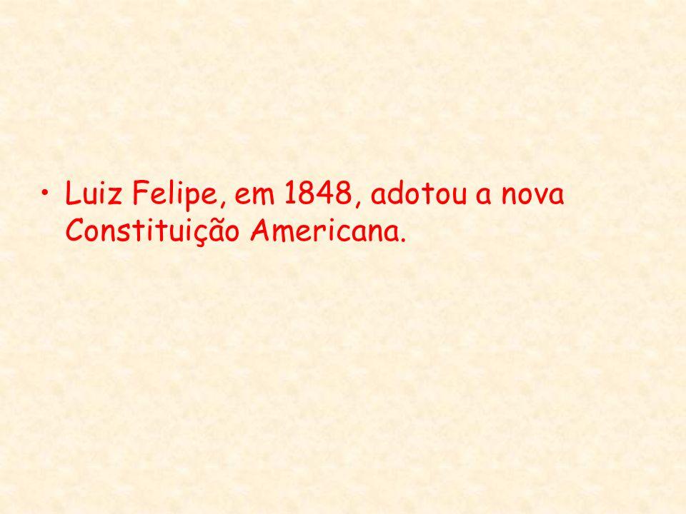Luiz Felipe, em 1848, adotou a nova Constituição Americana.