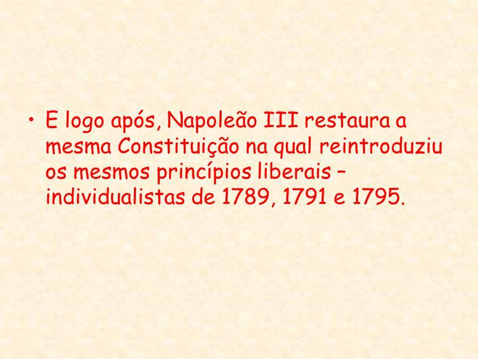 E logo após, Napoleão III restaura a mesma Constituição na qual reintroduziu os mesmos princípios liberais – individualistas de 1789, 1791 e 1795.