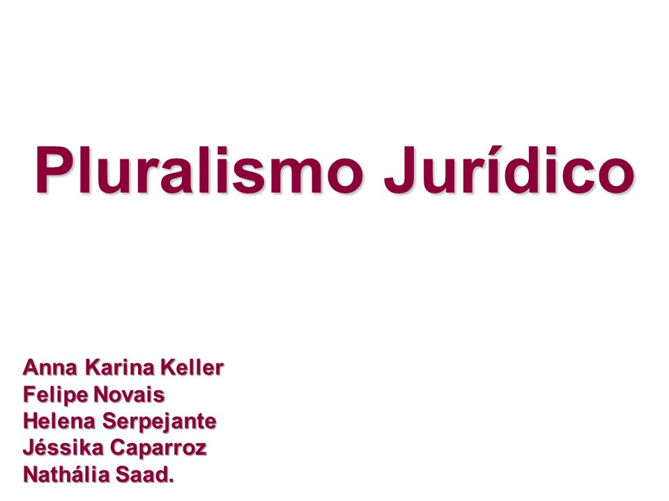 Pluralismo Jurídico Anna Karina Keller Felipe Novais Helena Serpejante Jéssika Caparroz Nathália Saad.