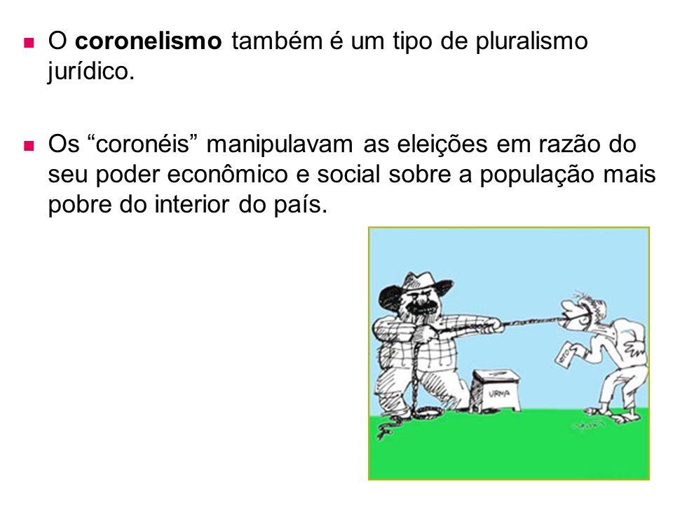 O coronelismo também é um tipo de pluralismo jurídico. Os coronéis manipulavam as eleições em razão do seu poder econômico e social sobre a população