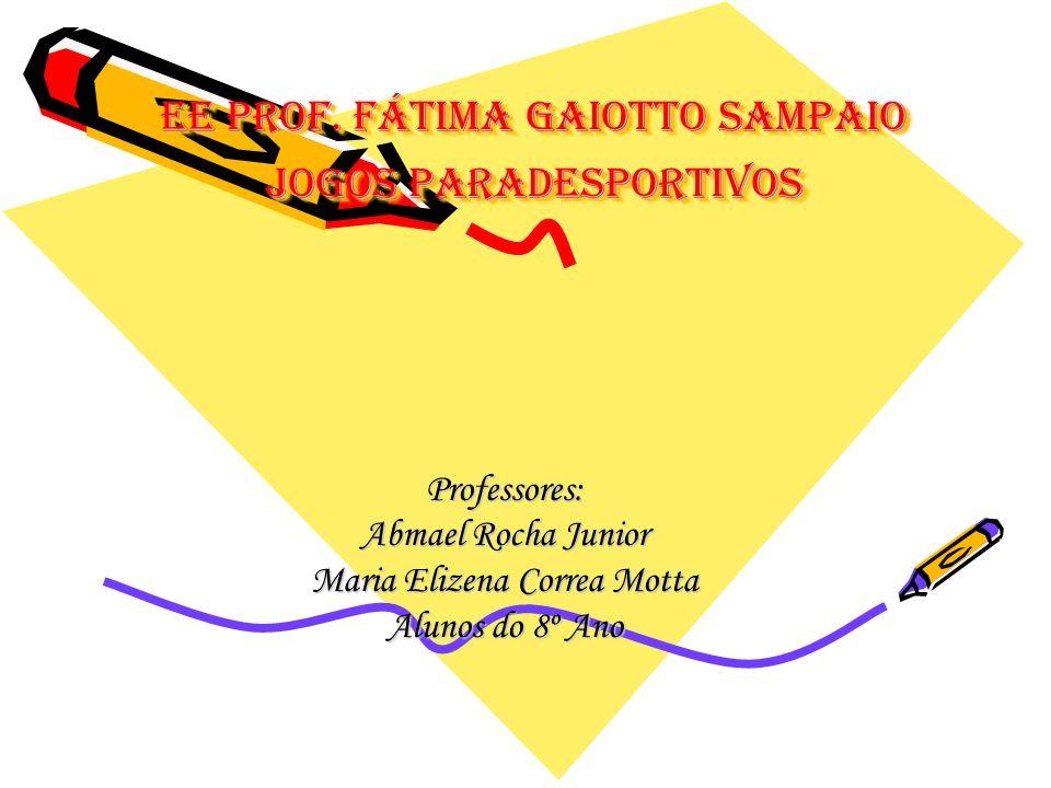 EE Prof. Fátima Gaiotto Sampaio Jogos Paradesportivos Professores: Abmael Rocha Junior Maria Elizena Correa Motta Alunos do 8º Ano