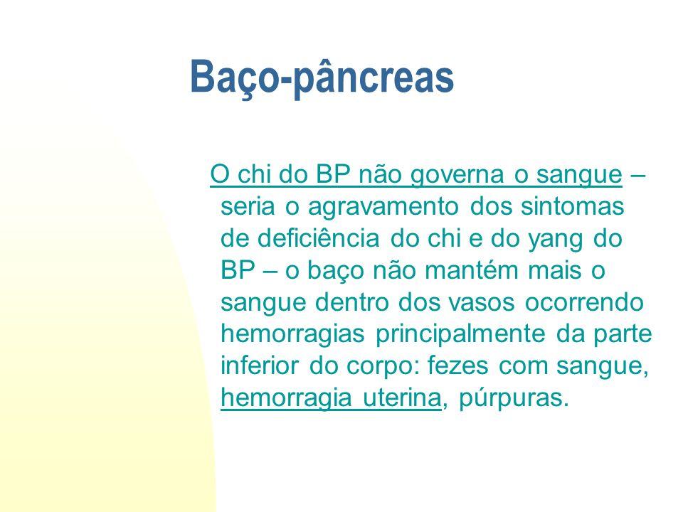 Baço-pâncreas O chi do BP não governa o sangue – seria o agravamento dos sintomas de deficiência do chi e do yang do BP – o baço não mantém mais o san