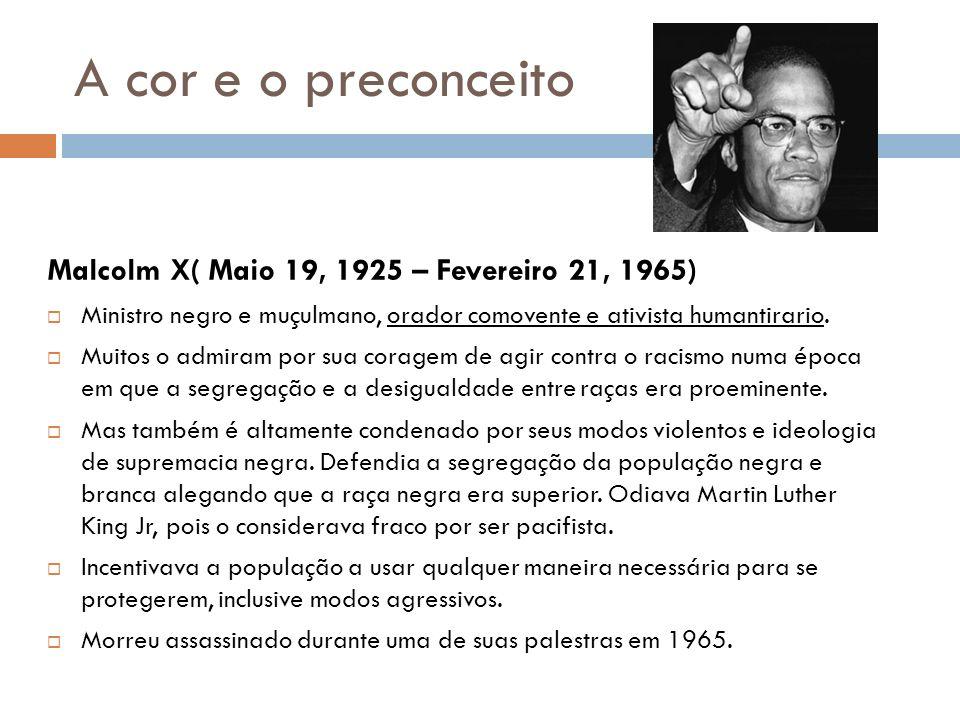A cor e o preconceito Malcolm X( Maio 19, 1925 – Fevereiro 21, 1965) Ministro negro e muçulmano, orador comovente e ativista humantirario. Muitos o ad
