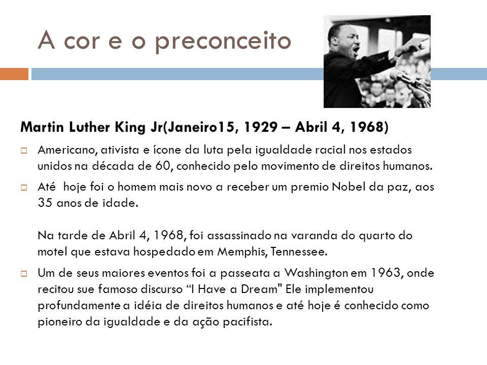 A cor e o preconceito Martin Luther King Jr(Janeiro15, 1929 – Abril 4, 1968) Americano, ativista e ícone da luta pela igualdade racial nos estados uni