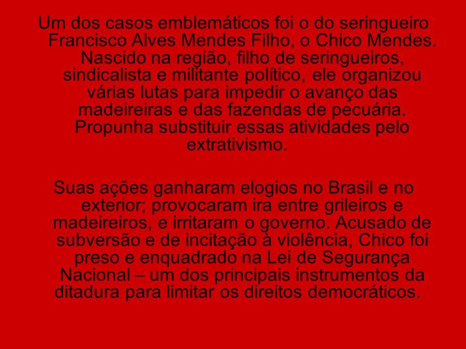 Um dos casos emblemáticos foi o do seringueiro Francisco Alves Mendes Filho, o Chico Mendes. Nascido na região, filho de seringueiros, sindicalista e