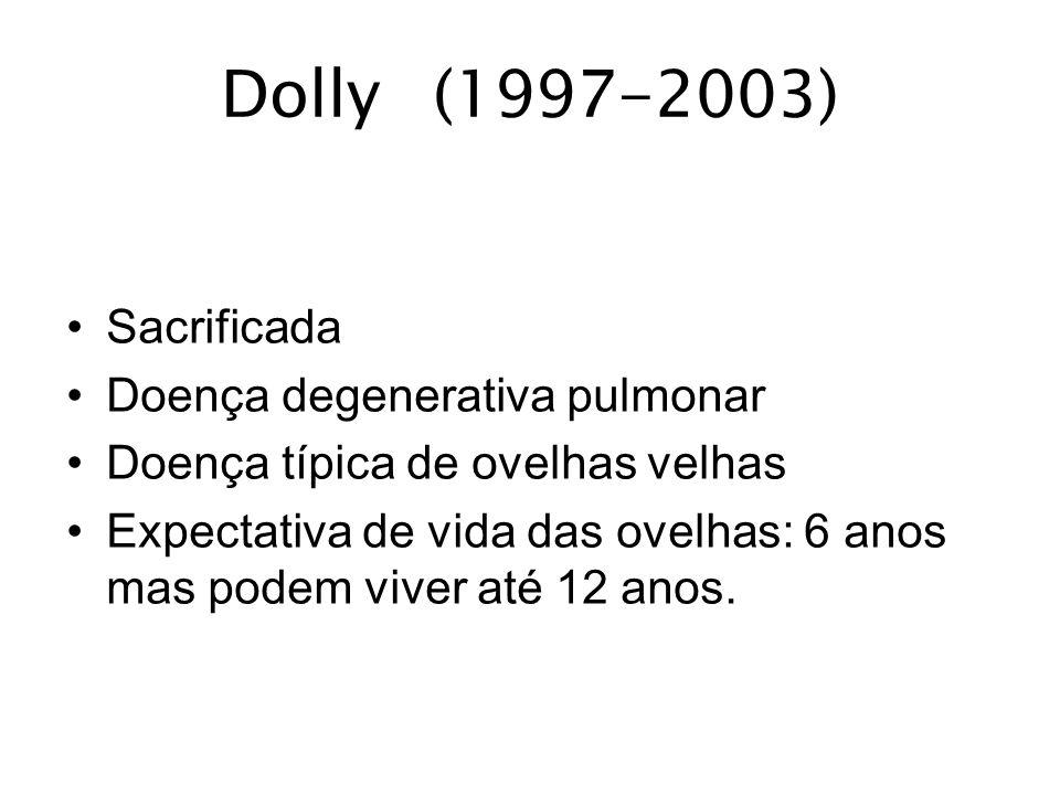 Dolly(1997-2003) Sacrificada Doença degenerativa pulmonar Doença típica de ovelhas velhas Expectativa de vida das ovelhas: 6 anos mas podem viver até
