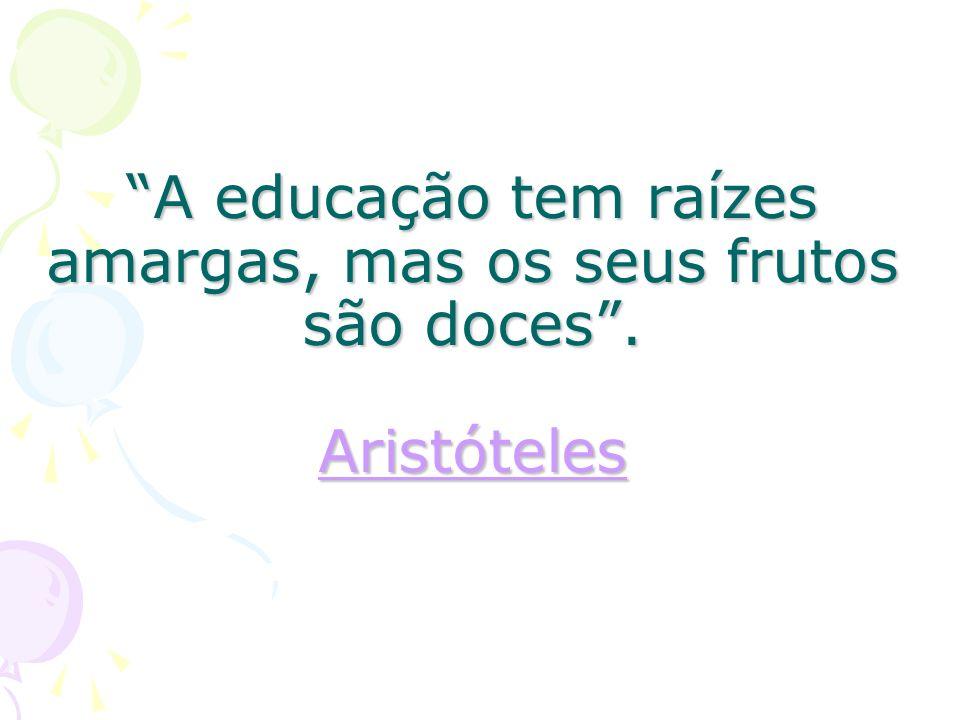 A educação tem raízes amargas, mas os seus frutos são doces. Aristóteles Aristóteles