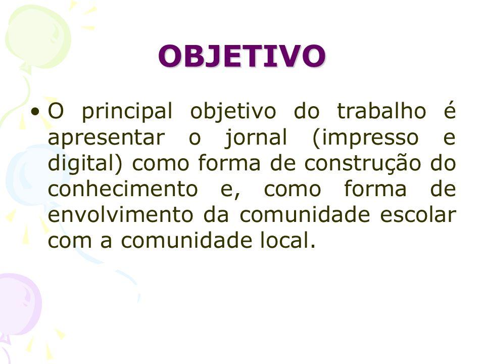 OBJETIVO O principal objetivo do trabalho é apresentar o jornal (impresso e digital) como forma de construção do conhecimento e, como forma de envolvi
