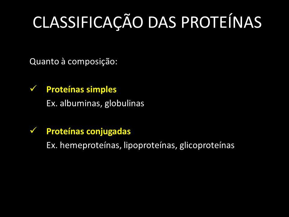 CLASSIFICAÇÃO DAS PROTEÍNAS Quanto à composição: Proteínas simples Ex. albuminas, globulinas Proteínas conjugadas Ex. hemeproteínas, lipoproteínas, gl