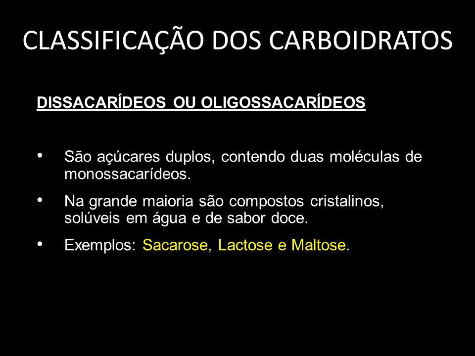 CLASSIFICAÇÃO DOS CARBOIDRATOS DISSACARÍDEOS OU OLIGOSSACARÍDEOS São açúcares duplos, contendo duas moléculas de monossacarídeos. Na grande maioria sã