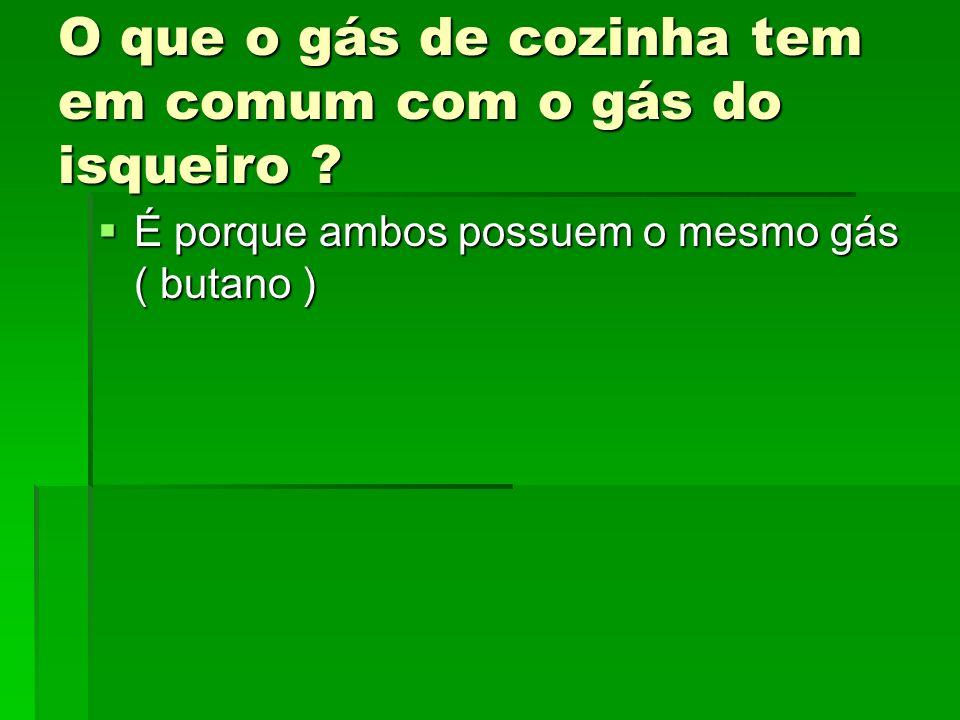 O que o gás de cozinha tem em comum com o gás do isqueiro ? É porque ambos possuem o mesmo gás ( butano ) É porque ambos possuem o mesmo gás ( butano