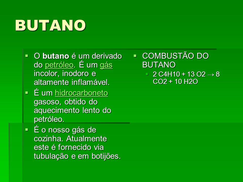 BUTANO O butano é um derivado do petróleo. É um gás incolor, inodoro e altamente inflamável. O butano é um derivado do petróleo. É um gás incolor, ino