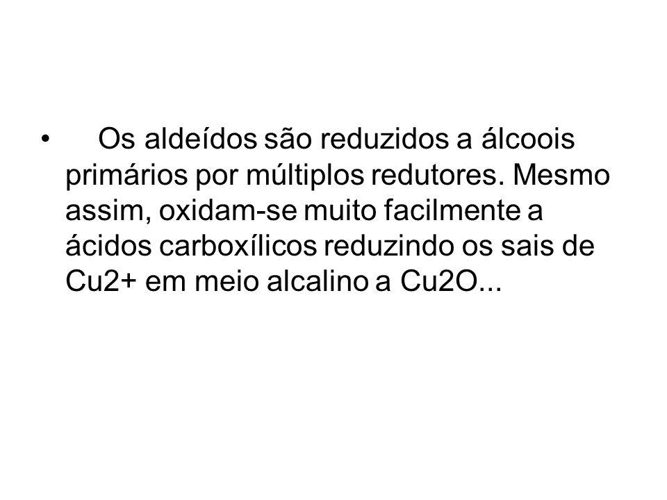 Os aldeídos são reduzidos a álcoois primários por múltiplos redutores. Mesmo assim, oxidam-se muito facilmente a ácidos carboxílicos reduzindo os sais