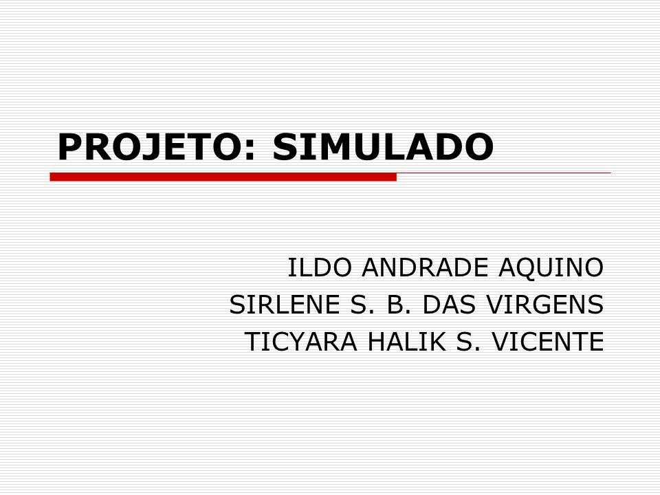 PROJETO: SIMULADO ILDO ANDRADE AQUINO SIRLENE S. B. DAS VIRGENS TICYARA HALIK S. VICENTE