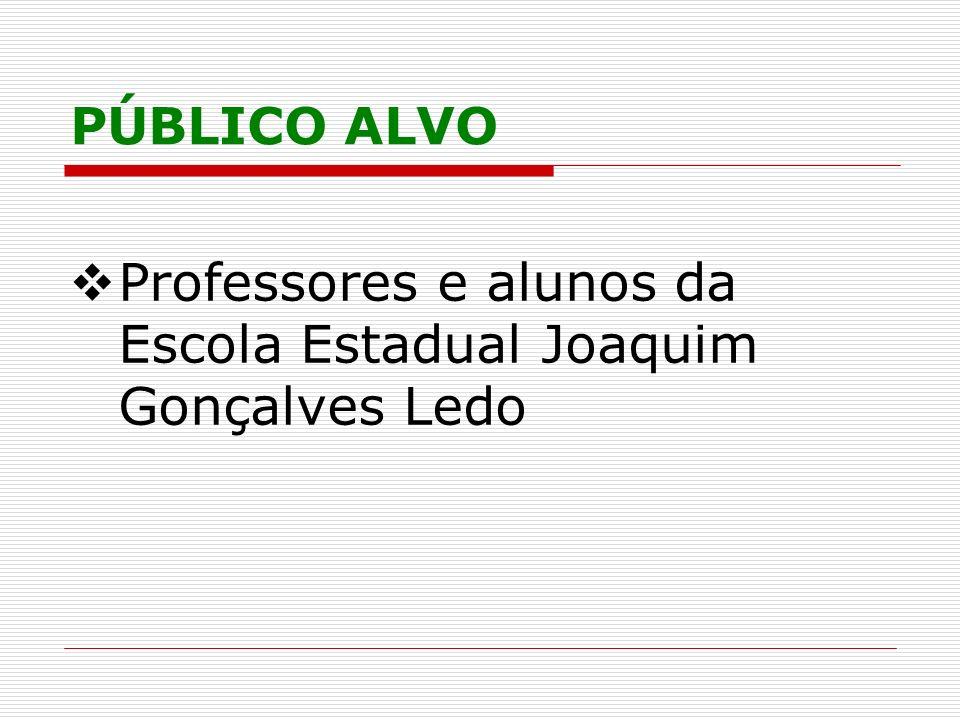 PÚBLICO ALVO Professores e alunos da Escola Estadual Joaquim Gonçalves Ledo
