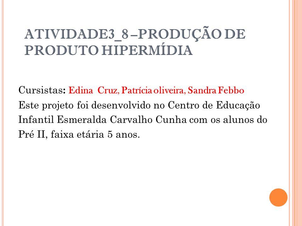 ATIVIDADE3_8 –PRODUÇÃO DE PRODUTO HIPERMÍDIA Cursistas : Edina Cruz, Patrícia oliveira, Sandra Febbo Este projeto foi desenvolvido no Centro de Educaç