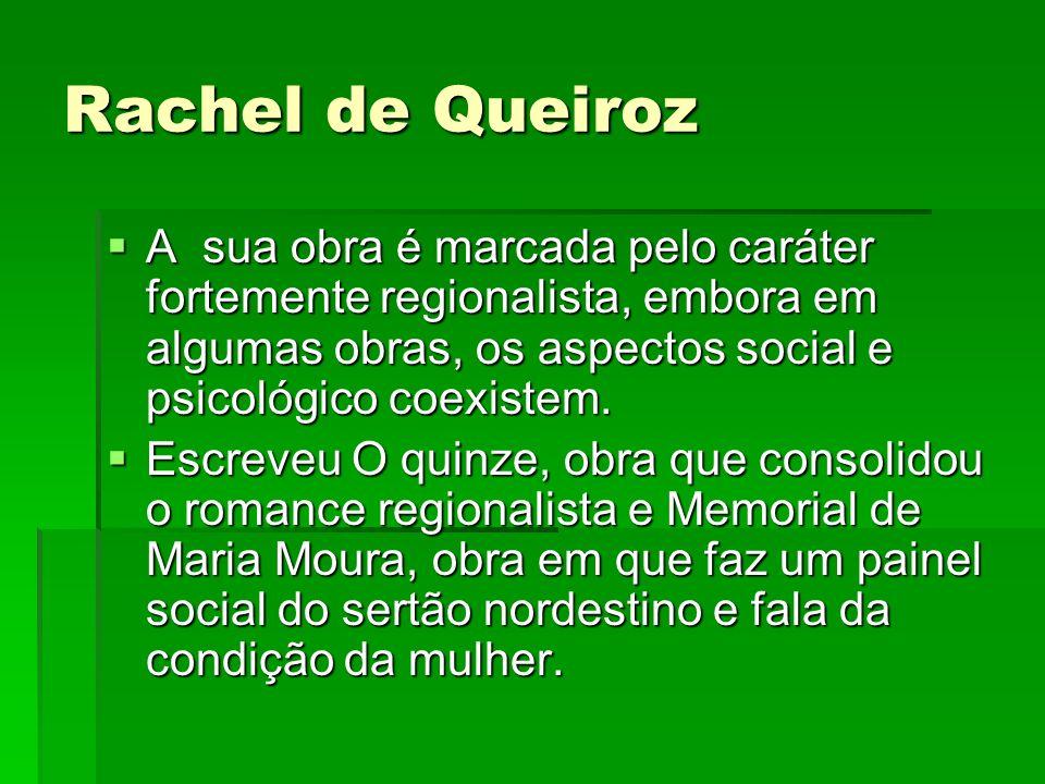 Rachel de Queiroz A sua obra é marcada pelo caráter fortemente regionalista, embora em algumas obras, os aspectos social e psicológico coexistem. A su
