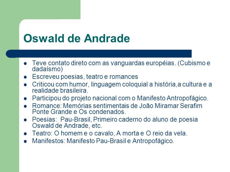Oswald de Andrade Teve contato direto com as vanguardas européias. (Cubismo e dadaísmo) Escreveu poesias, teatro e romances Criticou com humor, lingua