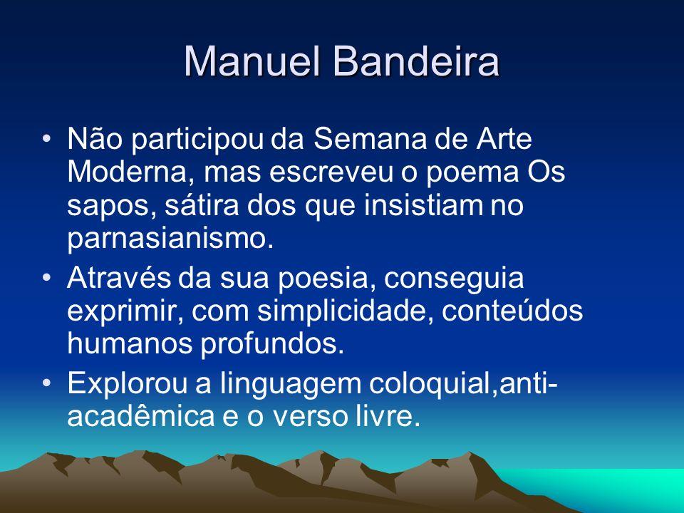 Manuel Bandeira Não participou da Semana de Arte Moderna, mas escreveu o poema Os sapos, sátira dos que insistiam no parnasianismo. Através da sua poe