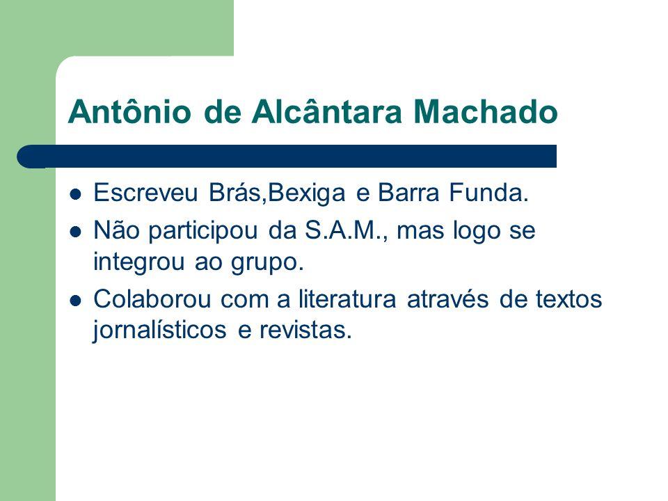 Antônio de Alcântara Machado Escreveu Brás,Bexiga e Barra Funda. Não participou da S.A.M., mas logo se integrou ao grupo. Colaborou com a literatura a