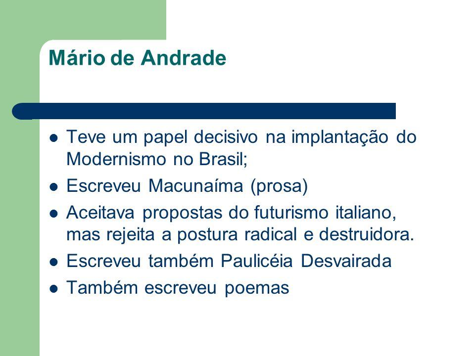 Mário de Andrade Teve um papel decisivo na implantação do Modernismo no Brasil; Escreveu Macunaíma (prosa) Aceitava propostas do futurismo italiano, m