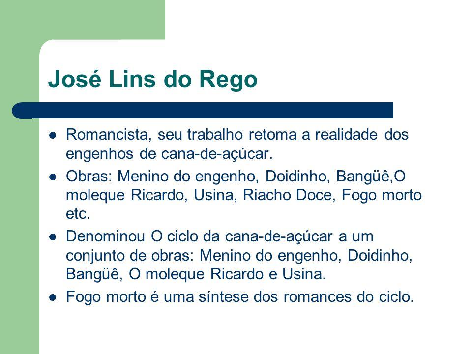 José Lins do Rego Romancista, seu trabalho retoma a realidade dos engenhos de cana-de-açúcar. Obras: Menino do engenho, Doidinho, Bangüê,O moleque Ric