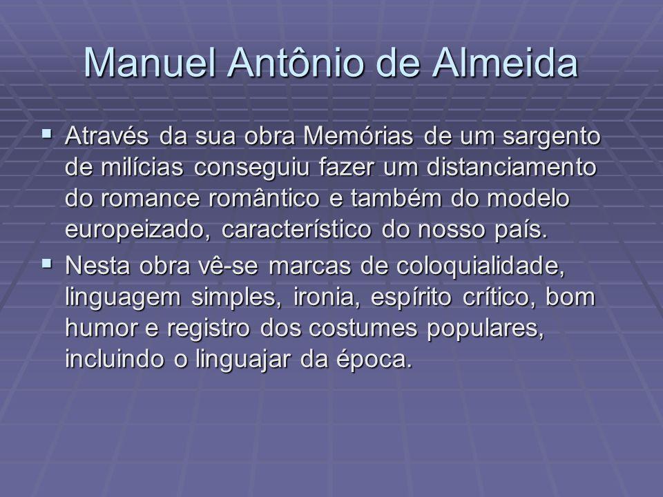 Manuel Antônio de Almeida Através da sua obra Memórias de um sargento de milícias conseguiu fazer um distanciamento do romance romântico e também do m