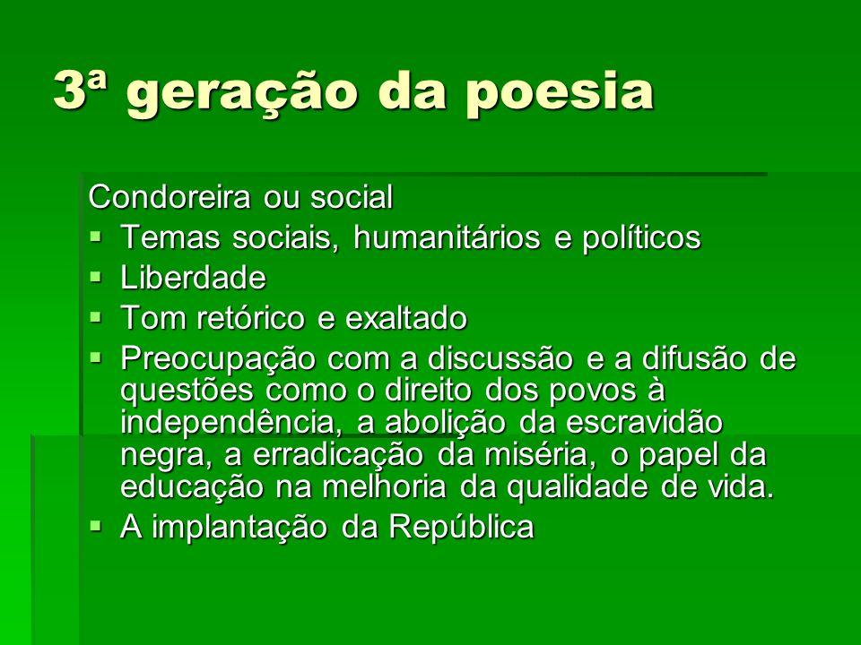 3ª geração da poesia Condoreira ou social Temas sociais, humanitários e políticos Liberdade Tom retórico e exaltado Preocupação com a discussão e a di