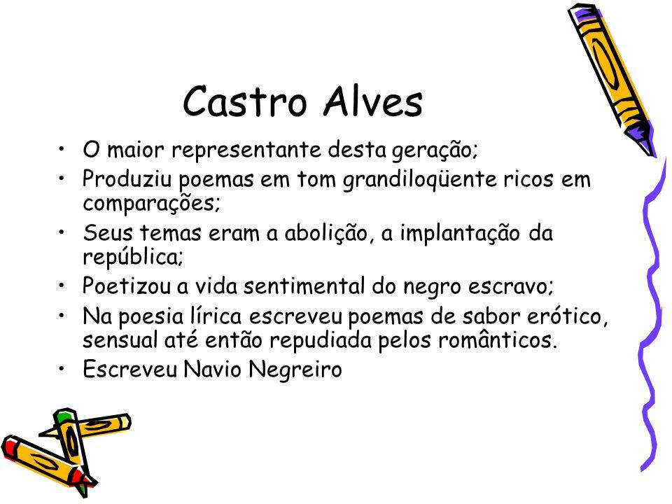 Castro Alves O maior representante desta geração; Produziu poemas em tom grandiloqüente ricos em comparações; Seus temas eram a abolição, a implantaçã