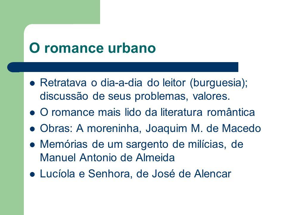 O romance urbano Retratava o dia-a-dia do leitor (burguesia); discussão de seus problemas, valores. O romance mais lido da literatura romântica Obras:
