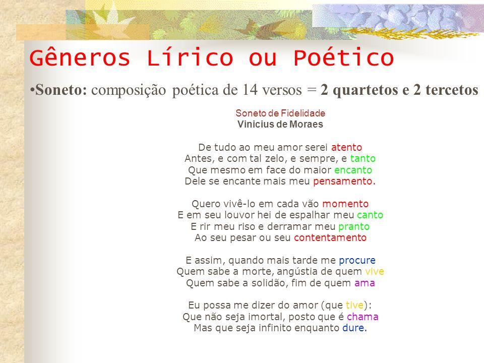Gêneros Lírico ou Poético Soneto de Fidelidade Vinicius de Moraes De tudo ao meu amor serei atento Antes, e com tal zelo, e sempre, e tanto Que mesmo