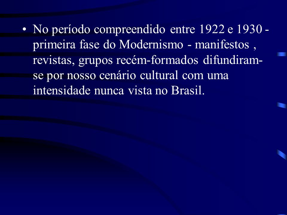 No período compreendido entre 1922 e 1930 - primeira fase do Modernismo - manifestos, revistas, grupos recém-formados difundiram- se por nosso cenário