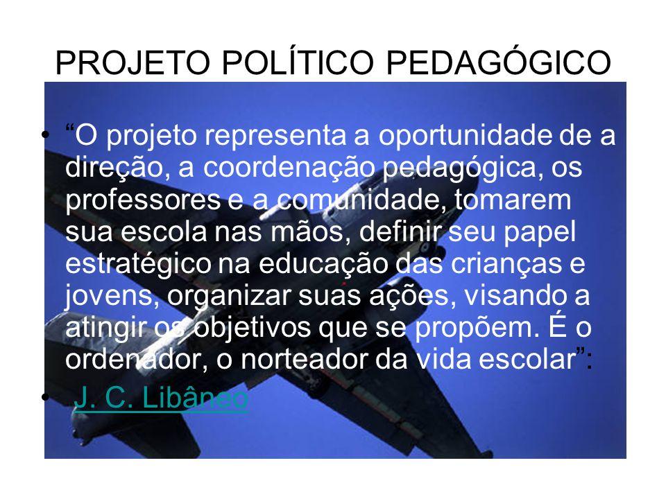 PROJETO POLÍTICO PEDAGÓGICO O projeto representa a oportunidade de a direção, a coordenação pedagógica, os professores e a comunidade, tomarem sua escola nas mãos, definir seu papel estratégico na educação das crianças e jovens, organizar suas ações, visando a atingir os objetivos que se propõem.