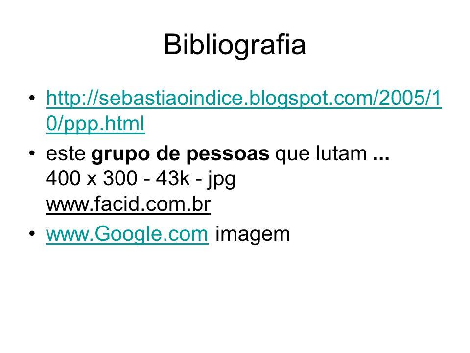 Bibliografia http://sebastiaoindice.blogspot.com/2005/1 0/ppp.htmlhttp://sebastiaoindice.blogspot.com/2005/1 0/ppp.html este grupo de pessoas que lutam...