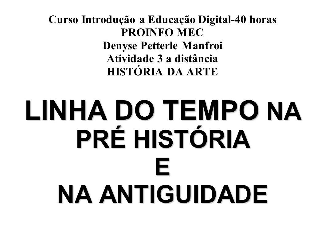 Curso Introdução a Educação Digital-40 horas PROINFO MEC Denyse Petterle Manfroi Atividade 3 a distância HISTÓRIA DA ARTE LINHA DO TEMPO NA PRÉ HISTÓR