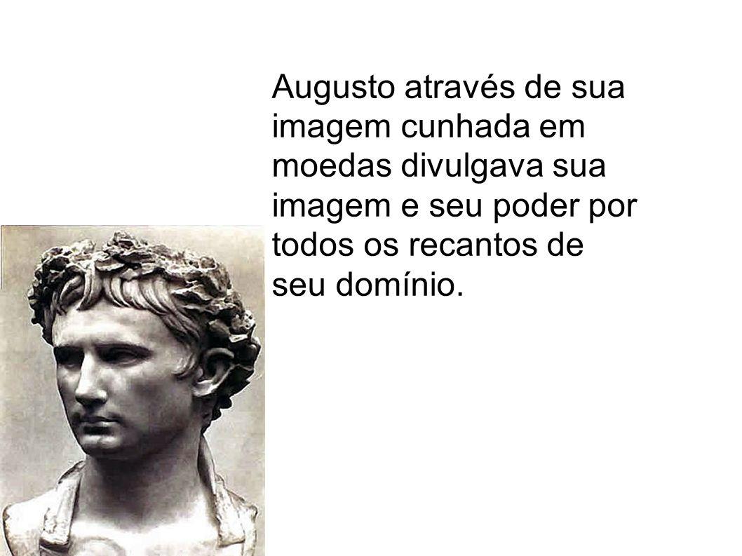 Augusto através de sua imagem cunhada em moedas divulgava sua imagem e seu poder por todos os recantos de seu domínio.