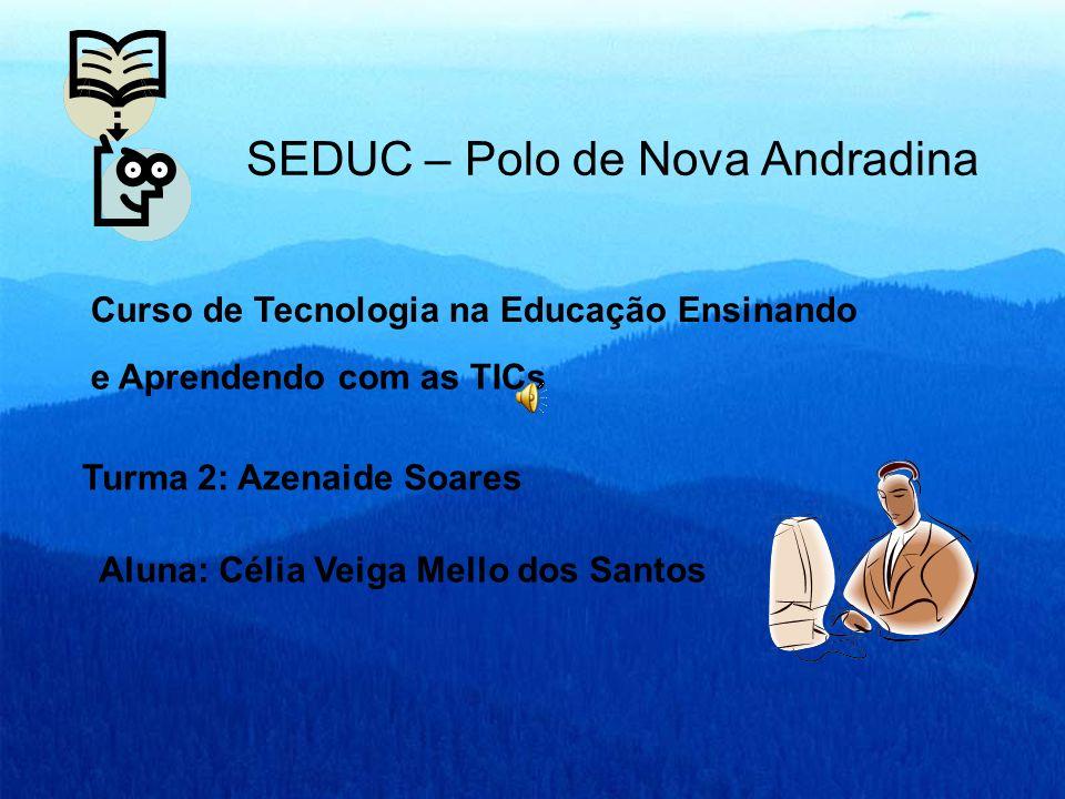 SEDUC – Polo de Nova Andradina Curso de Tecnologia na Educação Ensinando e Aprendendo com as TICs Turma 2: Azenaide Soares Aluna: Célia Veiga Mello do