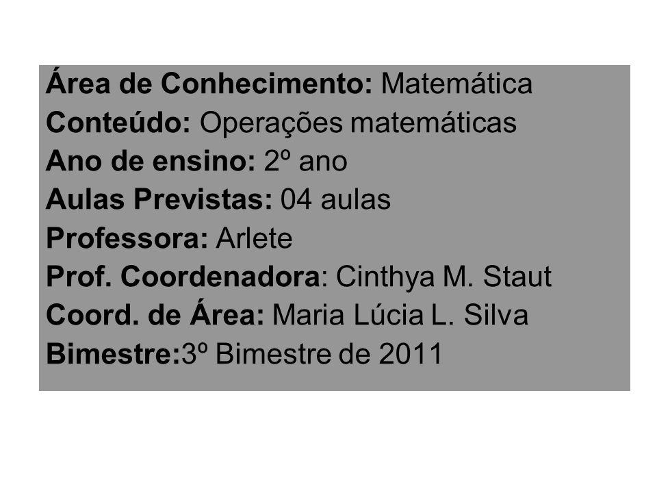 Área de Conhecimento: Matemática Conteúdo: Operações matemáticas Ano de ensino: 2º ano Aulas Previstas: 04 aulas Professora: Arlete Prof. Coordenadora