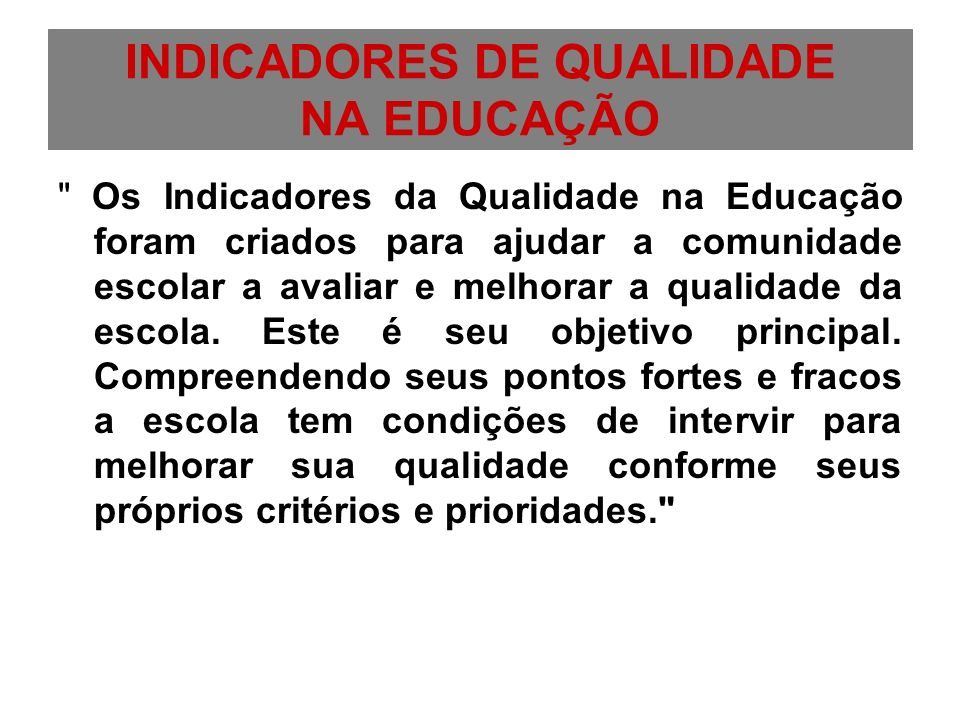 Por conseguinte, o objetivo primordial dos Indicadores da Qualidade na Educação é auxiliar a comunidade escolar a avaliar e melhorar a qualidade da escola.