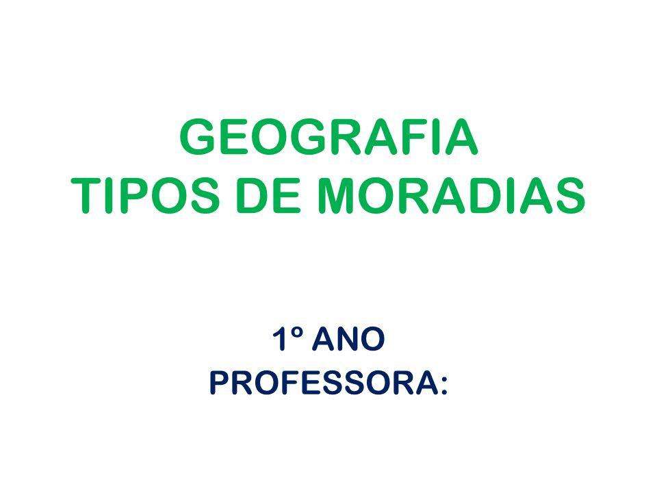 GEOGRAFIA TIPOS DE MORADIAS 1º ANO PROFESSORA: