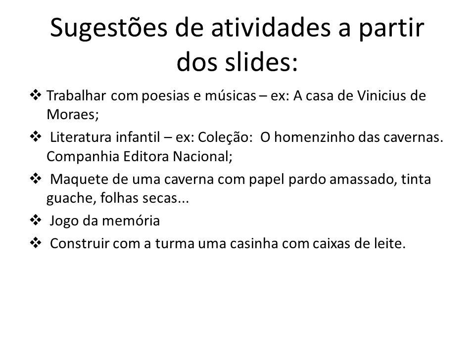 Sugestões de atividades a partir dos slides: Trabalhar com poesias e músicas – ex: A casa de Vinicius de Moraes; Literatura infantil – ex: Coleção: O